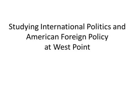 Studying International Politics and American Foreign Policy at West Point.
