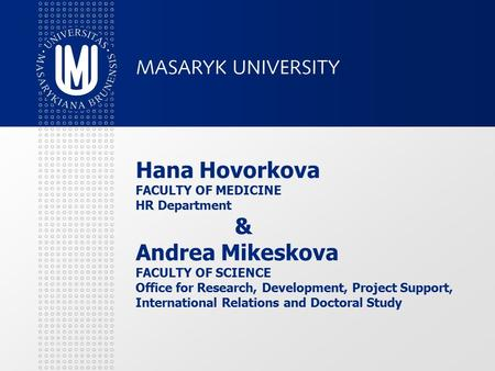 Hana Hovorkova FACULTY OF MEDICINE HR Department & Andrea Mikeskova FACULTY OF SCIENCE Office for Research, Development, Project Support, International.