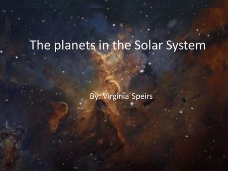 The planets in the Solar System By: Virginia Speirs.