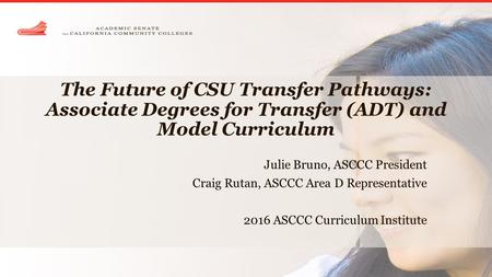 The Future of CSU Transfer Pathways: Associate Degrees for Transfer (ADT) and Model Curriculum Julie Bruno, ASCCC President Craig Rutan, ASCCC Area D Representative.