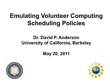 Emulating Volunteer Computing Scheduling Policies Dr. David P. Anderson University of California, Berkeley May 20, 2011.
