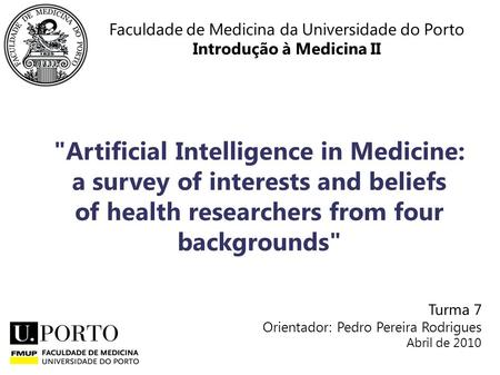 Faculdade de Medicina da Universidade do Porto Introdução à Medicina II Artificial Intelligence in Medicine: a survey of interests and beliefs of health.