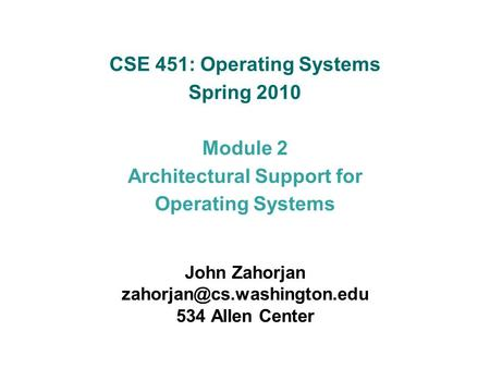 CSE 451: Operating Systems Spring 2010 Module 2 Architectural Support for Operating Systems John Zahorjan 534 Allen Center.