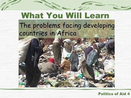The problems facing developing countries in Africa Politics of Aid 4 What You Will Learn.