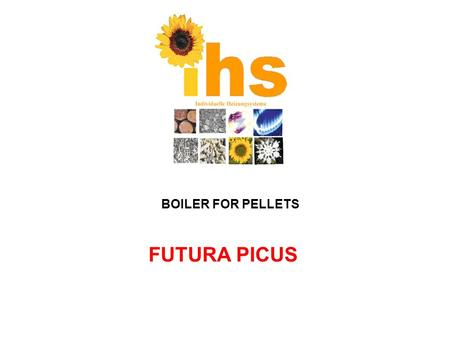 FUTURA PICUS BOILER FOR PELLETS. Features: - Possibility of combustion of pellets and after removing burner wood (wet max.25%) - Mechanical fuel feeding.