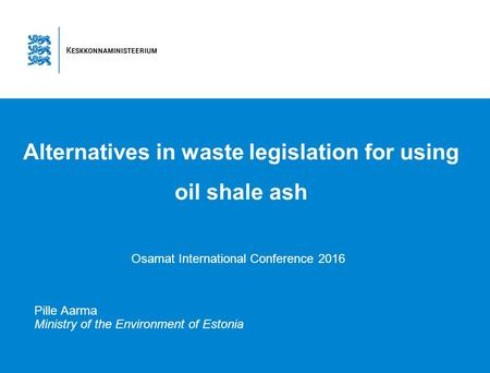 Alternatives in waste legislation for using oil shale ash Osamat International Conference 2016 Pille Aarma Ministry of the Environment of Estonia.