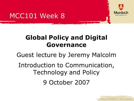 MCC101 Week 8 Global Policy and Digital Governance Guest lecture by Jeremy Malcolm Introduction to Communication, Technology and Policy 9 October 2007.