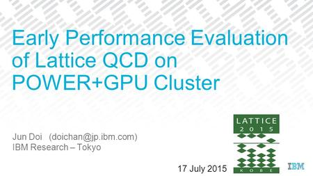 Jun Doi IBM Research – Tokyo Early Performance Evaluation of Lattice QCD on POWER+GPU Cluster 17 July 2015.