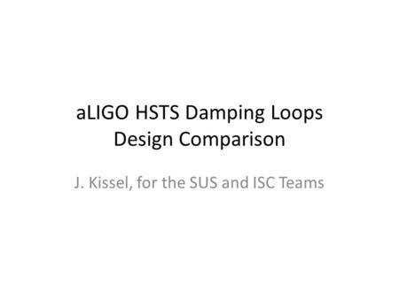 ALIGO HSTS Damping Loops Design Comparison J. Kissel, for the SUS and ISC Teams.