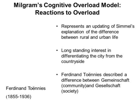 Milgram's Cognitive Overload Model: Reactions to Overload Represents an updating of Simmel's explanation of the difference between rural and urban life.