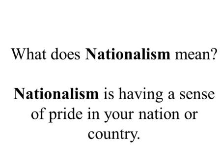 What does Nationalism mean? Nationalism is having a sense of pride in your nation or country.