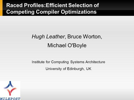 Raced Profiles:Efficient Selection of Competing Compiler Optimizations Hugh Leather, Bruce Worton, Michael O'Boyle Institute for Computing Systems Architecture.