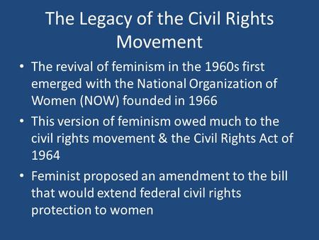 The Legacy of the Civil Rights Movement The revival of feminism in the 1960s first emerged with the National Organization of Women (NOW) founded in 1966.
