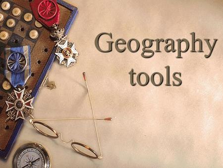 Geography tools. Maps Hand held tools Computer based tools: Mapquest and Google Earth.