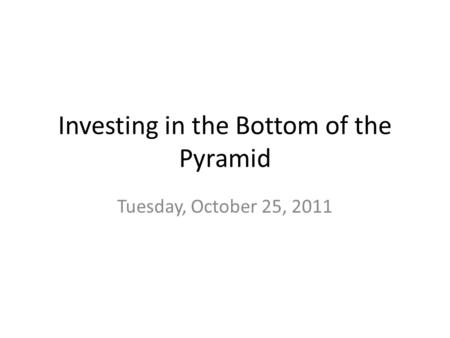 Investing in the Bottom of the Pyramid Tuesday, October 25, 2011.