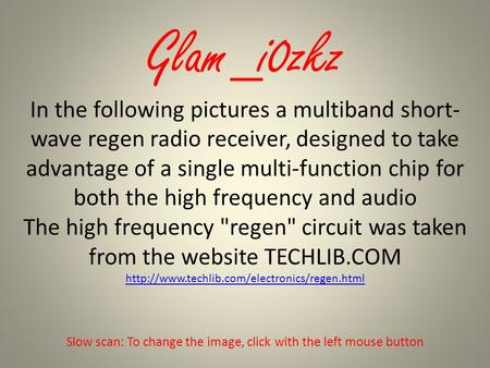 Glam_i0zkz In the following pictures a multiband short- wave regen radio receiver, designed to take advantage of a single multi-function chip for both.