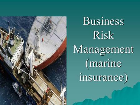 Business Risk Management (marine insurance). Meaning of marine insurance  Marine insurance is a contract whereby the insurer undertakes to indemnify.