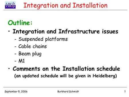 September 5, 2006 1 Burkhard Schmidt Integration and Installation Outline: Integration and Infrastructure issues -Suspended platforms -Cable chains -Beam.