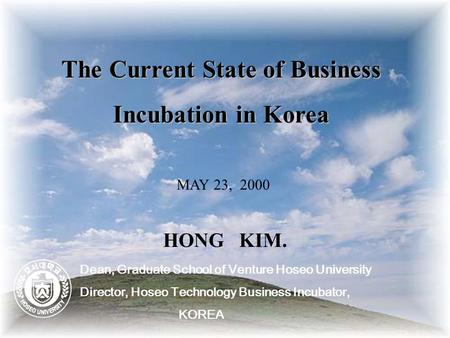 The Current State of Business Incubation in Korea MAY 23, 2000 HONG KIM. Dean, Graduate School of Venture Hoseo University Director, Hoseo Technology Business.