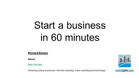 Start a business in 60 minutes Richard Eastes Mentor River City Labs Mentoring startup businesses with their branding, online marketing and technology.
