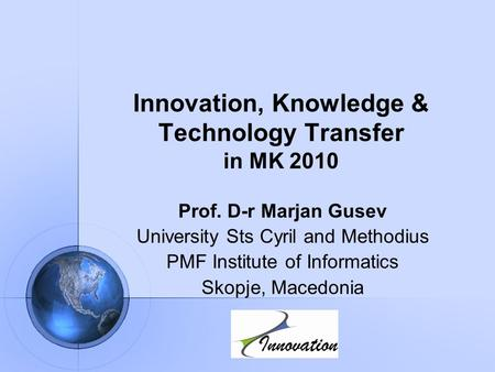 Innovation, Knowledge & Technology Transfer in MK 2010 Prof. D-r Marjan Gusev University Sts Cyril and Methodius PMF Institute of Informatics Skopje, Macedonia.