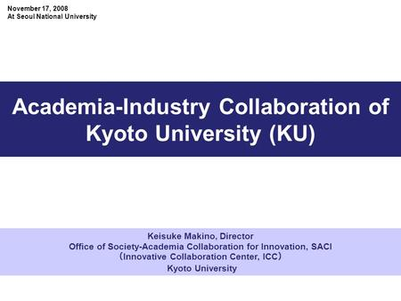Keisuke Makino, Director Office of Society-Academia Collaboration for Innovation, SACI ( Innovative Collaboration Center, ICC ) Kyoto University Academia-Industry.