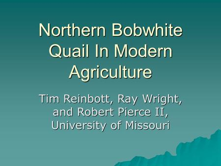 Northern Bobwhite Quail In Modern Agriculture Tim Reinbott, Ray Wright, and Robert Pierce II, University of Missouri.