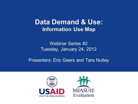 Data Demand & Use: Information Use Map Webinar Series #2 Tuesday, January 24, 2012 Presenters: Eric Geers and Tara Nutley.