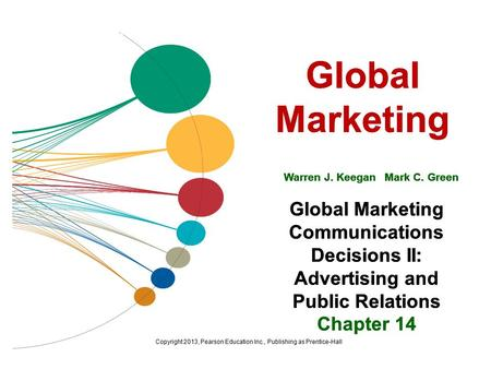 Global Marketing Warren J. Keegan Mark C. Green Global Marketing Communications Decisions II: Advertising and Public Relations Chapter 14 Copyright 2013,