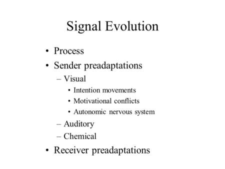 Signal Evolution Process Sender preadaptations –Visual Intention movements Motivational conflicts Autonomic nervous system –Auditory –Chemical Receiver.