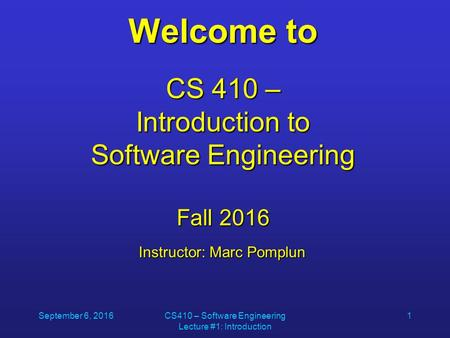 September 6, 2016CS410 – Software Engineering Lecture #1: Introduction 1 Welcome to CS 410 – Introduction to Software Engineering Fall 2016 Instructor: