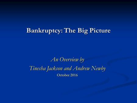 Bankruptcy: The Big Picture An Overview by Tinesha Jackson and Andrew Newby October 2016.