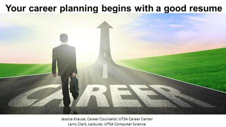 Your career planning begins with a good resume Jessica Krause, Career Counselor, UTSA Career Center Larry Clark, Lecturer, UTSA Computer Science.