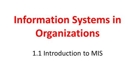 Information Systems in Organizations 1.1 Introduction to MIS.