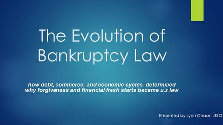 The Evolution of Bankruptcy Law how debt, commerce, and economic cycles determined why forgiveness and financial fresh starts became u.s law Presented.