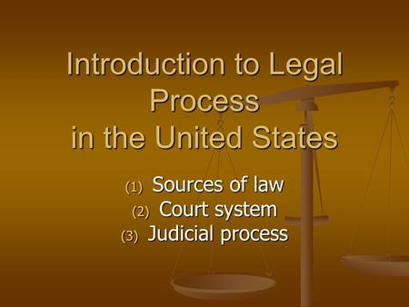 Introduction to Legal Process in the United States (1) Sources of law (2) Court system (3) Judicial process.