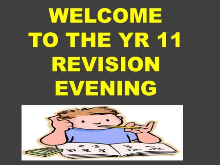 WELCOME TO THE YR 11 REVISION EVENING. Welcome by Ms Hill Yr 11 Learning Director Yr 12 to share with us their experiences Ms Arscott to share the theories.