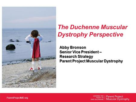ParentProjectMD.org The Duchenne Muscular Dystrophy Perspective Abby Bronson Senior Vice President – Research Strategy Parent Project Muscular Dystrophy.