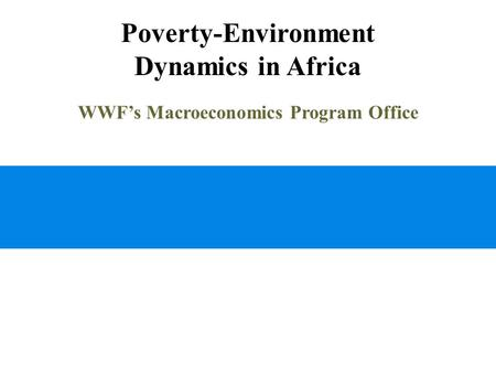 Poverty-Environment Dynamics in Africa WWF's Macroeconomics Program Office.