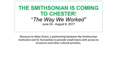 "THE SMITHSONIAN IS COMING TO CHESTER! "" The Way We Worked"" June 24 - August 6, 2017 Museum on Main Street, a partnership between the Smithsonian Institution."