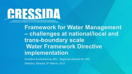 Framework for Water Management – challenges at national/local and trans-boundary scale Water Framework Directive implementation Gordana Kozhuharova, REC,