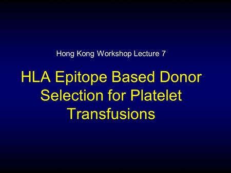 Hong Kong Workshop Lecture 7 HLA Epitope Based Donor Selection for Platelet Transfusions.