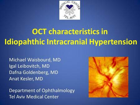 OCT characteristics in Idiopahthic Intracranial Hypertension Michael Waisbourd, MD Igal Leibovitch, MD Dafna Goldenberg, MD Anat Kesler, MD Department.