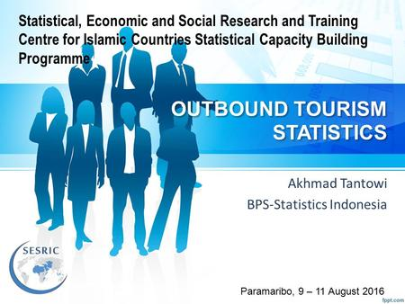 OUTBOUND TOURISM STATISTICS Akhmad Tantowi BPS-Statistics Indonesia Paramaribo, 9 – 11 August 2016 Statistical, Economic and Social Research and Training.