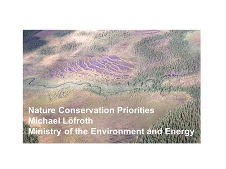 Nature Conservation Priorities Michael Löfroth Ministry of the Environment and Energy.