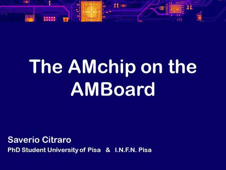 The AMchip on the AMBoard Saverio Citraro PhD Student University of Pisa & I.N.F.N. Pisa.