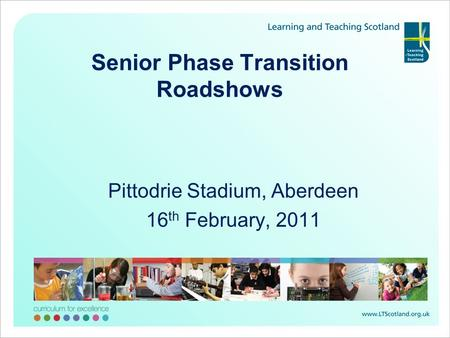 Senior Phase Transition Roadshows Pittodrie Stadium, Aberdeen 16 th February, 2011.