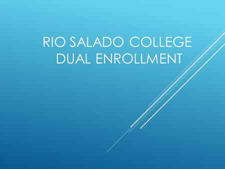RIO SALADO COLLEGE DUAL ENROLLMENT. WHAT IS DUAL ENROLLMENT  Dual enrollment classes are taken at your local high school and taught by high school instructors.