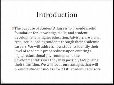 Introduction 0 The purpose of Student Affairs is to provide a solid foundation for knowledge, skills, and student development in higher education. Advisors.