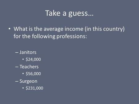 Take a guess… What is the average income (in this country) for the following professions: – Janitors $24,000 – Teachers $56,000 – Surgeon $231,000.